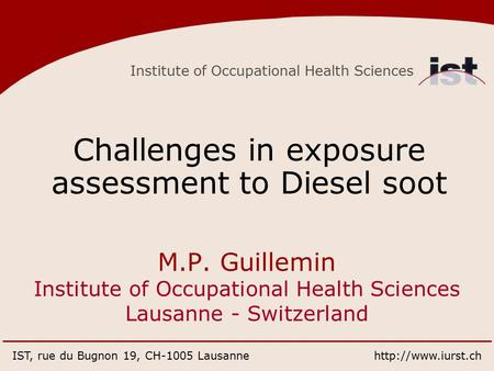 Institute of Occupational Health Sciences IST, rue du Bugnon 19, CH-1005 Lausannehttp://www.iurst.ch Challenges in exposure assessment to Diesel soot M.P.