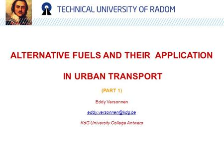 ALTERNATIVE FUELS AND THEIR APPLICATION IN URBAN TRANSPORT (PART 1) Eddy Versonnen KdG University College Antwerp.