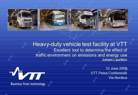 Heavy-duty vehicle test facility at VTT Excellent tool to determine the effect of traffic environment on emissions and energy use Juhani Laurikko 10 June.
