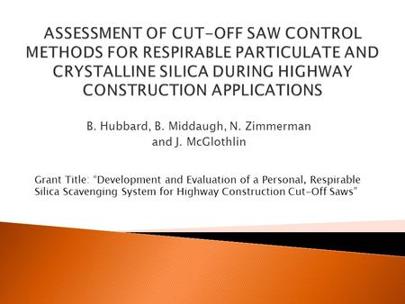 "B. Hubbard, B. Middaugh, N. Zimmerman and J. McGlothlin Grant Title: ""Development and Evaluation of a Personal, Respirable Silica Scavenging System for."