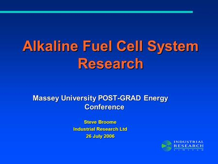 Massey University POST-GRAD Energy Conference Steve Broome Industrial Research Ltd 26 July 2006 Alkaline Fuel Cell System Research.