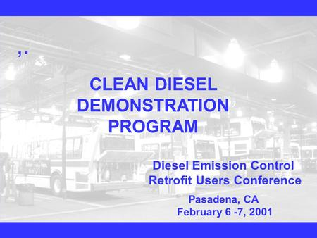 ,. CLEAN DIESEL DEMONSTRATION PROGRAM Diesel Emission Control Retrofit Users Conference Pasadena, CA February 6 -7, 2001.