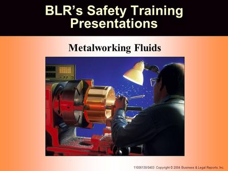 11006130/0403 Copyright © 2004 Business & Legal Reports, Inc. BLR's Safety Training Presentations Metalworking Fluids.
