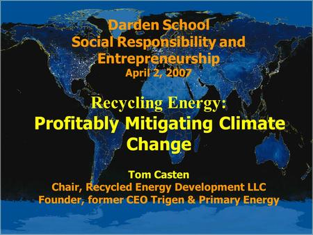 Darden School Social Responsibility and Entrepreneurship April 2, 2007 Recycling Energy: Profitably Mitigating Climate Change Tom Casten Chair, Recycled.