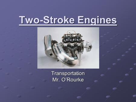 Two-Stroke Engines Transportation Mr. O'Rourke. Two-Stroke.