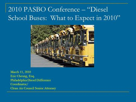 "2010 PASBO Conference – ""Diesel School Buses: What to Expect in 2010"" March 11, 2010 Eric Cheung, Esq. Philadelphia Diesel Difference Coordinator/ Clean."