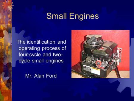 Small Engines The identification and operating process of four-cycle and two- cycle small engines Mr. Alan Ford.