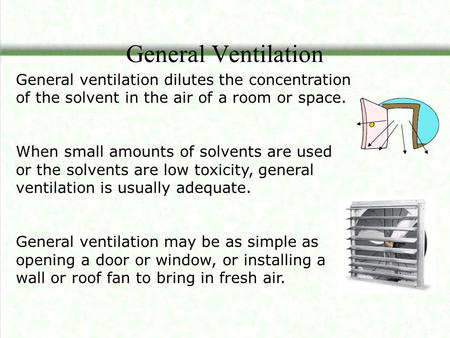 General Ventilation General ventilation dilutes the concentration of the solvent in the air of a room or space. When small amounts of solvents are used.