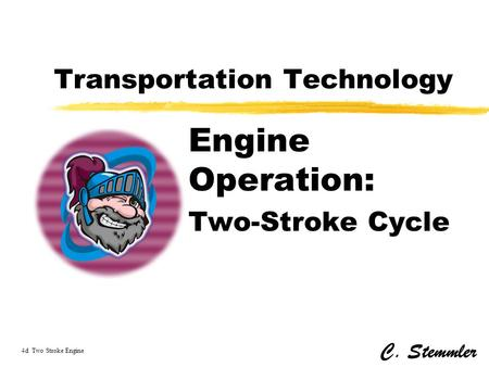 Transportation Technology Engine Operation: Two-Stroke Cycle C. Stemmler 4d Two Stroke Engine.