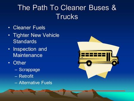 The Path To Cleaner Buses & Trucks Cleaner Fuels Tighter New Vehicle Standards Inspection and Maintenance Other –Scrappage –Retrofit –Alternative Fuels.