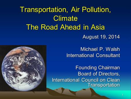1 Transportation, Air Pollution, Climate The Road Ahead in Asia August 19, 2014 Michael P. Walsh International Consultant Founding Chairman Board of Directors,