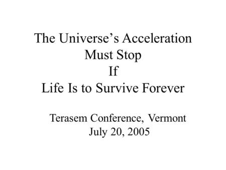 The Universe's Acceleration Must Stop If Life Is to Survive Forever Terasem Conference, Vermont July 20, 2005.