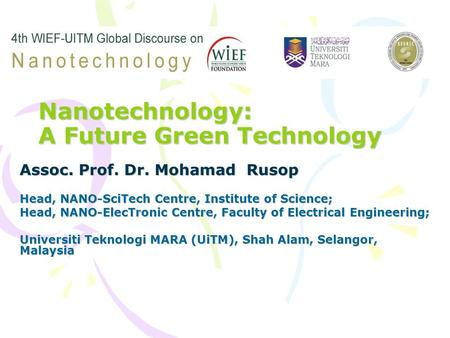 Nanotechnology: A Future Green Technology Assoc. Prof. Dr. Mohamad Rusop Head, NANO-SciTech Centre, Institute of Science; Head, NANO-ElecTronic Centre,