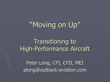 """Moving on Up"" Transitioning to High-Performance Aircraft Peter Long, CFI, CFII, MEI"