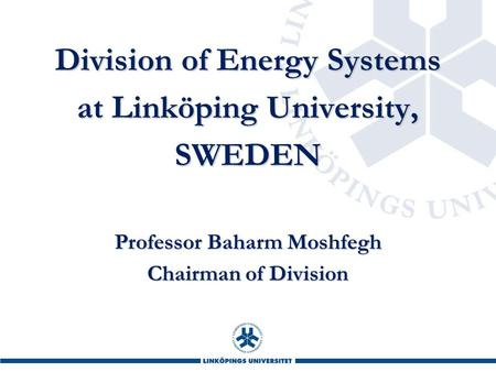 Division of Energy Systems at Linköping University, SWEDEN Professor Baharm Moshfegh Chairman of Division.