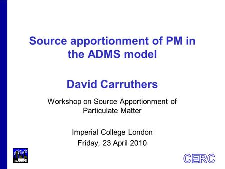 Source apportionment of PM in the ADMS model David Carruthers Workshop on Source Apportionment of Particulate Matter Imperial College London Friday, 23.