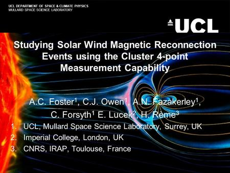 Studying Solar Wind Magnetic Reconnection Events using the Cluster 4-point Measurement Capability A.C. Foster 1, C.J. Owen 1, A.N. Fazakerley 1, C. Forsyth.