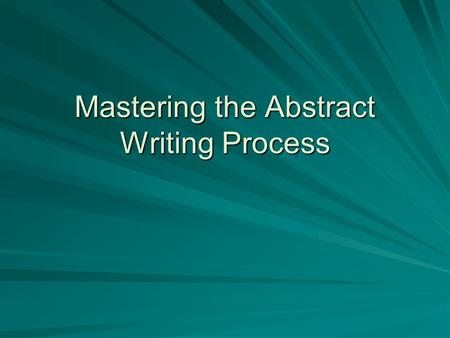 Mastering the Abstract Writing Process. An abstract is...  a brief, written explanation of the research project, consisting of a succinct description.