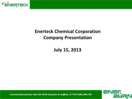 EnerTeck Chemical Corp. Suite 150 10701 Corporate Dr. Stafford, TX 77477 (281) 240-1787 Enerteck Chemical Corporation Company Presentation July 15, 2013.