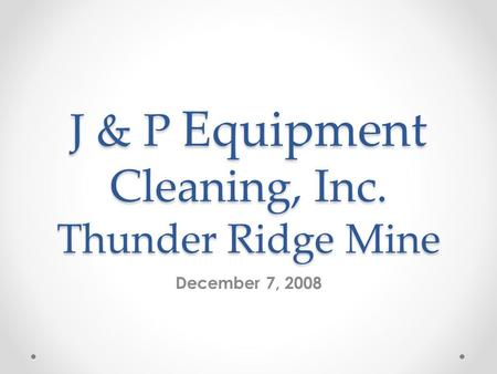 J & P Equipment Cleaning, Inc. Thunder Ridge Mine December 7, 2008.