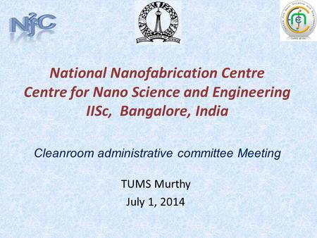 National Nanofabrication Centre Centre for Nano Science and Engineering IISc, Bangalore, India TUMS Murthy July 1, 2014 Cleanroom administrative committee.