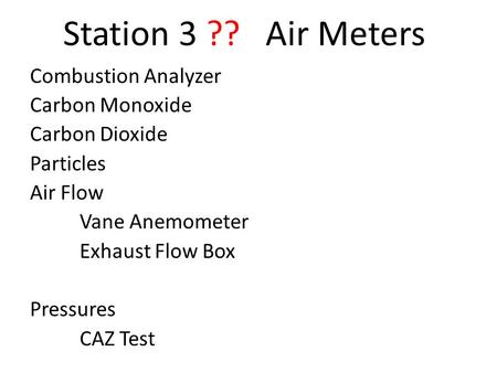 Station 3 ?? Air Meters Combustion Analyzer Carbon Monoxide Carbon Dioxide Particles Air Flow Vane Anemometer Exhaust Flow Box Pressures CAZ Test.