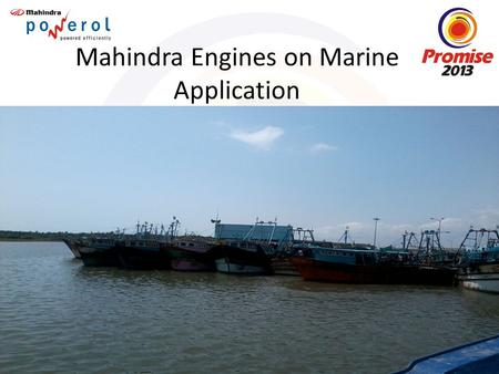 Mahindra Engines on Marine Application. Brief History Engines on Marine Segment are used to power variety of Common Applications like Ferry Boats, Fishing.