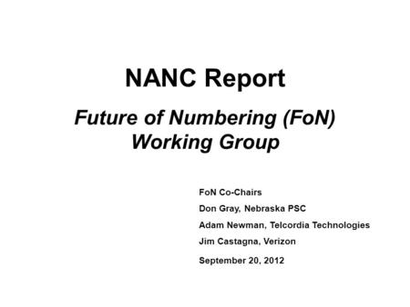 NANC Report Future of Numbering (FoN) Working Group FoN Co-Chairs Don Gray, Nebraska PSC Adam Newman, Telcordia Technologies Jim Castagna, Verizon September.
