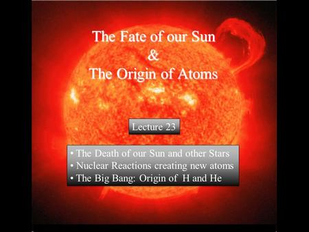 © 2005 Pearson Education Inc., publishing as Addison-Wesley The Fate of our Sun & The Origin of Atoms The Death of our Sun and other Stars Nuclear Reactions.