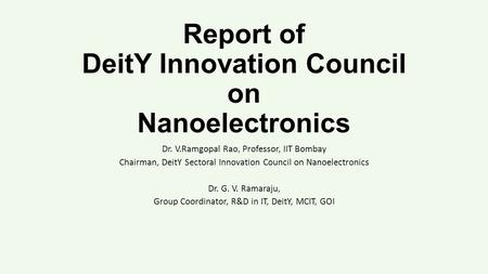 Report of DeitY Innovation Council on Nanoelectronics Dr. V.Ramgopal Rao, Professor, IIT Bombay Chairman, DeitY Sectoral Innovation Council on Nanoelectronics.
