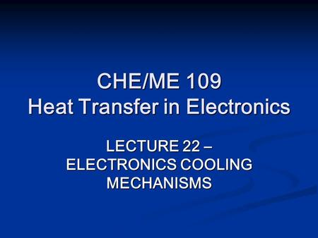 CHE/ME 109 Heat Transfer in Electronics LECTURE 22 – ELECTRONICS COOLING MECHANISMS.