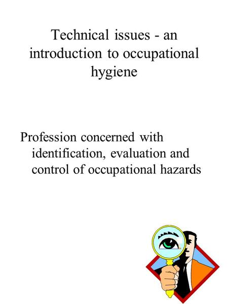 Technical issues - an introduction to occupational hygiene Profession concerned with identification, evaluation and control of occupational hazards.