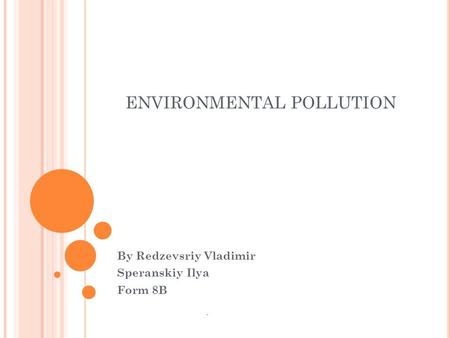 ENVIRONMENTAL POLLUTION By Redzevsriy Vladimir Speranskiy Ilya Form 8B.