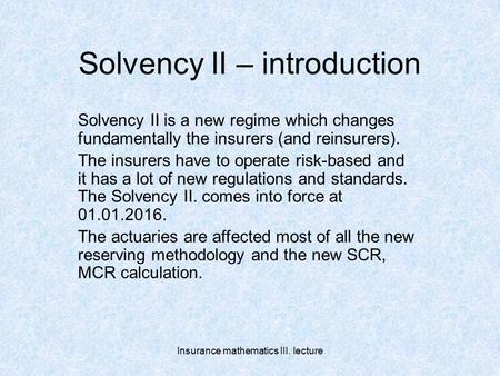 Insurance mathematics III. lecture Solvency II – introduction Solvency II is a new regime which changes fundamentally the insurers (and reinsurers). The.