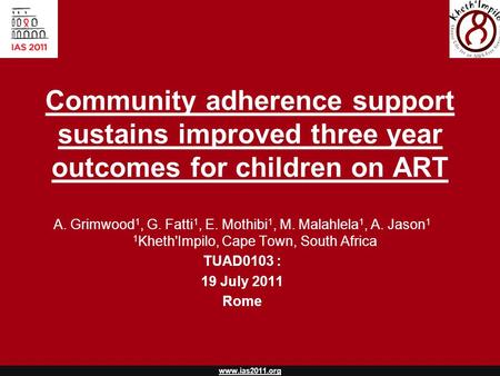 Www.ias2011.org Community adherence support sustains improved three year outcomes for children on ART A. Grimwood 1, G. Fatti 1, E. Mothibi 1, M. Malahlela.