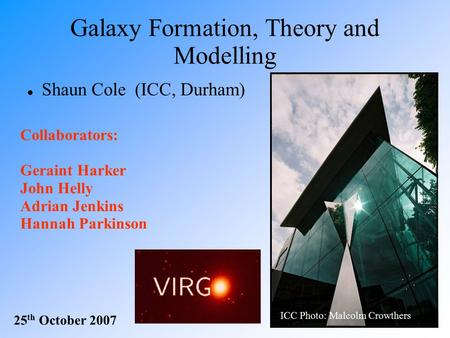 Galaxy Formation, Theory and Modelling Shaun Cole (ICC, Durham) 25 th October 2007 ICC Photo: Malcolm Crowthers Collaborators: Geraint Harker John Helly.