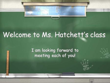 Welcome to Ms. Hatchett's class I am looking forward to meeting each of you!