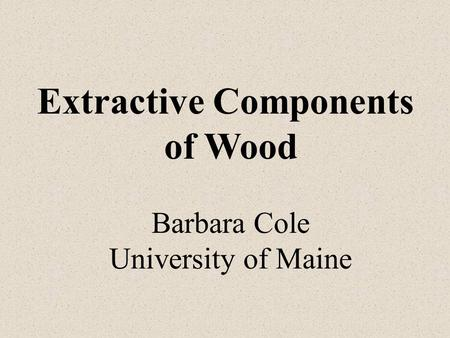 Extractive Components of Wood Barbara Cole University of Maine.