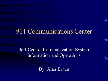 911 Communications Center Jeff Central Communication System Information and Operations By: Alan Braun.