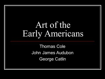 Art of the Early Americans Thomas Cole John James Audubon George Catlin.