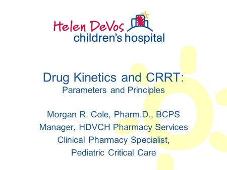 Drug Kinetics and CRRT: Parameters and Principles Morgan R. Cole, Pharm.D., BCPS Manager, HDVCH Pharmacy Services Clinical Pharmacy Specialist, Pediatric.