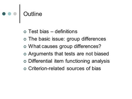 Outline Test bias – definitions The basic issue: group differences What causes group differences? Arguments that tests are not biased Differential item.