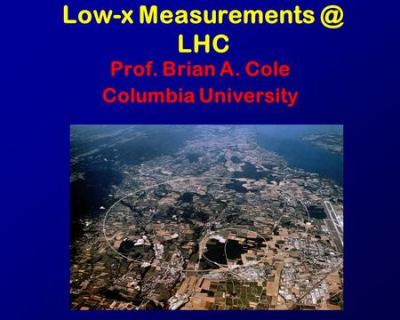 Low-x LHC Prof. Brian A. Cole Columbia University.