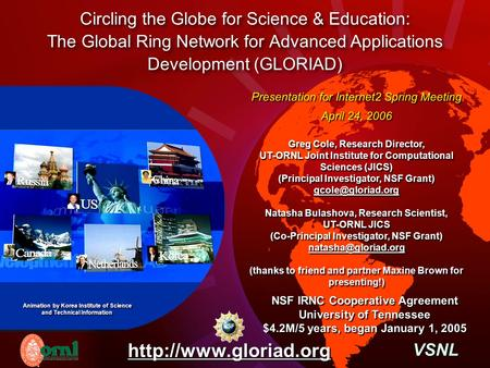 Circling the Globe for Science & Education: The Global Ring Network for Advanced Applications Development (GLORIAD) Presentation for Internet2 Spring Meeting.