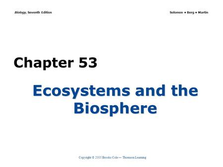 Copyright © 2005 Brooks/Cole — Thomson Learning Biology, Seventh Edition Solomon Berg Martin Chapter 53 Ecosystems and the Biosphere.