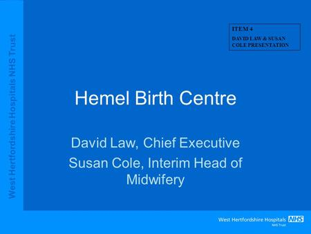 West Hertfordshire Hospitals NHS Trust Hemel Birth Centre David Law, Chief Executive Susan Cole, Interim Head of Midwifery ITEM 4 DAVID LAW & SUSAN COLE.