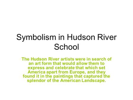 Symbolism in Hudson River School The Hudson River artists were in search of an art form that would allow them to express and celebrate that which set America.