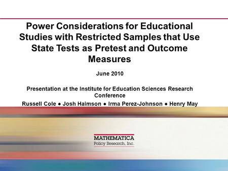 Power Considerations for Educational Studies with Restricted Samples that Use State Tests as Pretest and Outcome Measures June 2010 Presentation at the.
