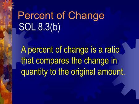 Percent of Change SOL 8.3(b) A percent of change is a ratio that compares the change in quantity to the original amount.