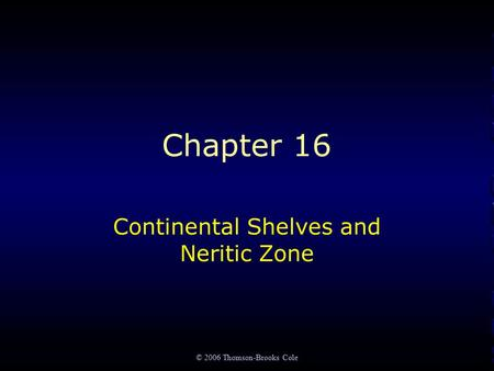 © 2006 Thomson-Brooks Cole Chapter 16 Continental Shelves and Neritic Zone.